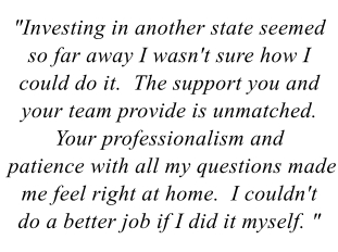 """Investing in another state seemed so far away I wasn't sure how I could do it.  The support you and your team provide is unmatched.  Your professionalism and patience with all my questions made me feel right at home.  I couldn't do a better job if I did it myself"""